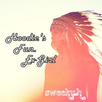 Hoodie's Fun. Ex Girl – By Sweekuh
