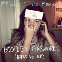 Dillon Francis – Bootleg Fireworks (Burning Up) (Travis Trax Bootleg Squared Remix)