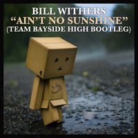 Bill Withers – Ain't No Sunshine (Bootleg) – By Team Bayside High
