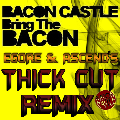 Bacon Castle – Bring the Bacon (eGore & Ascend's THICK Cut Remix)