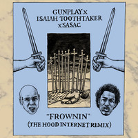 Frownin – Gunplay vs Isaiah Toothtaker vs Sasac (The Hood Internet Remix)