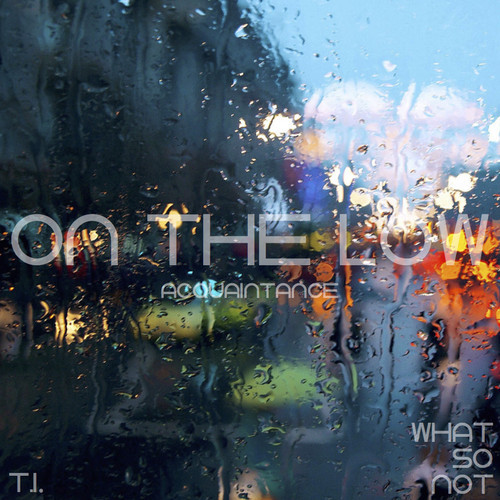 On The Low (T.I. vs What So Not Mashup) – By Acquaintance.