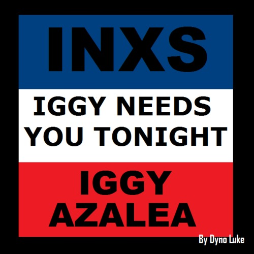 Iggy Needs You Tonight (INXS vs Iggy Azalea vs Charlie XCX Mashup) – By Dyno Luke